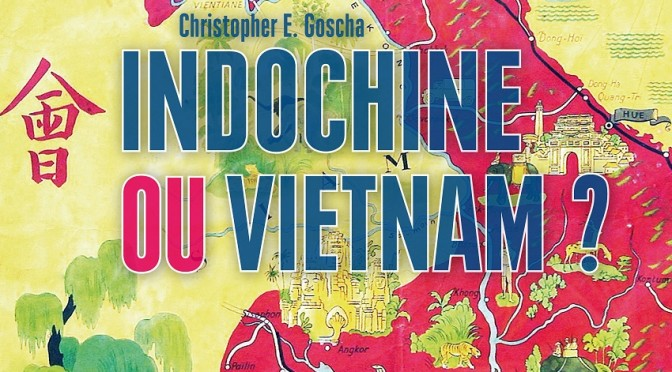 Christopher E. Goscha : Indochine ou Vietnam ?