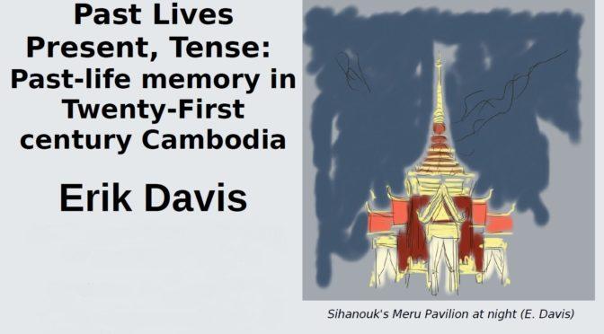Erik Davis : Past Lives Present, Tense: Past-life memory in Twenty-First century Cambodia [3 & 4 mai 2018]